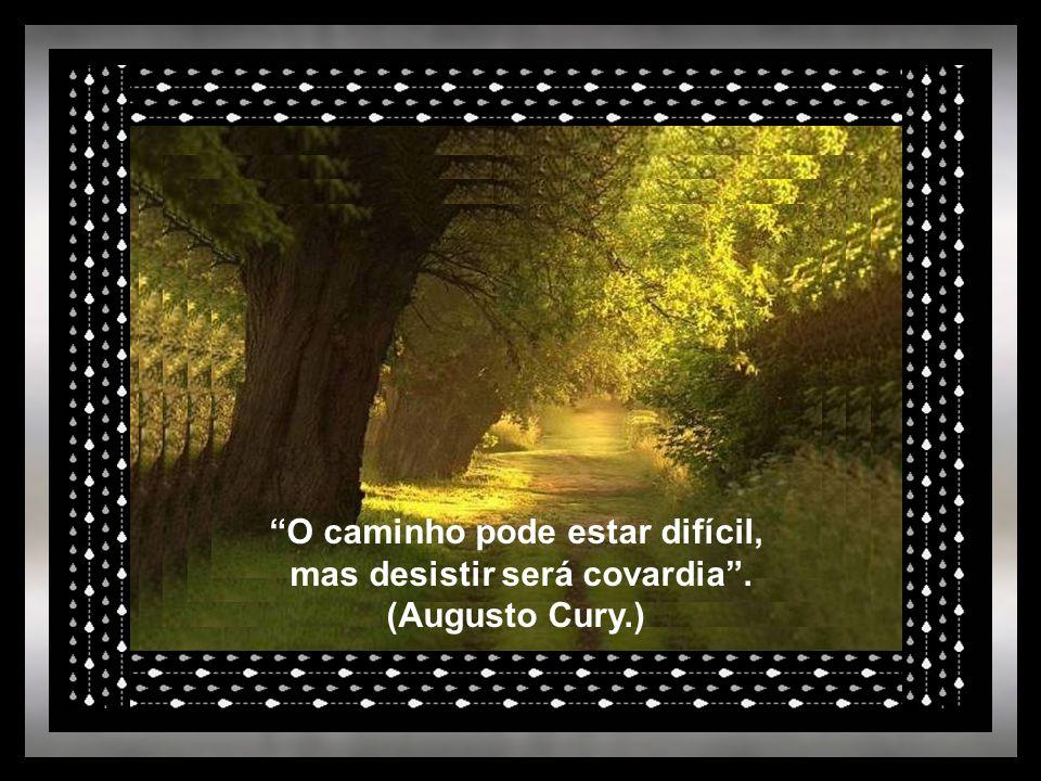 O caminho pode estar difícil, mas desistir será covardia .