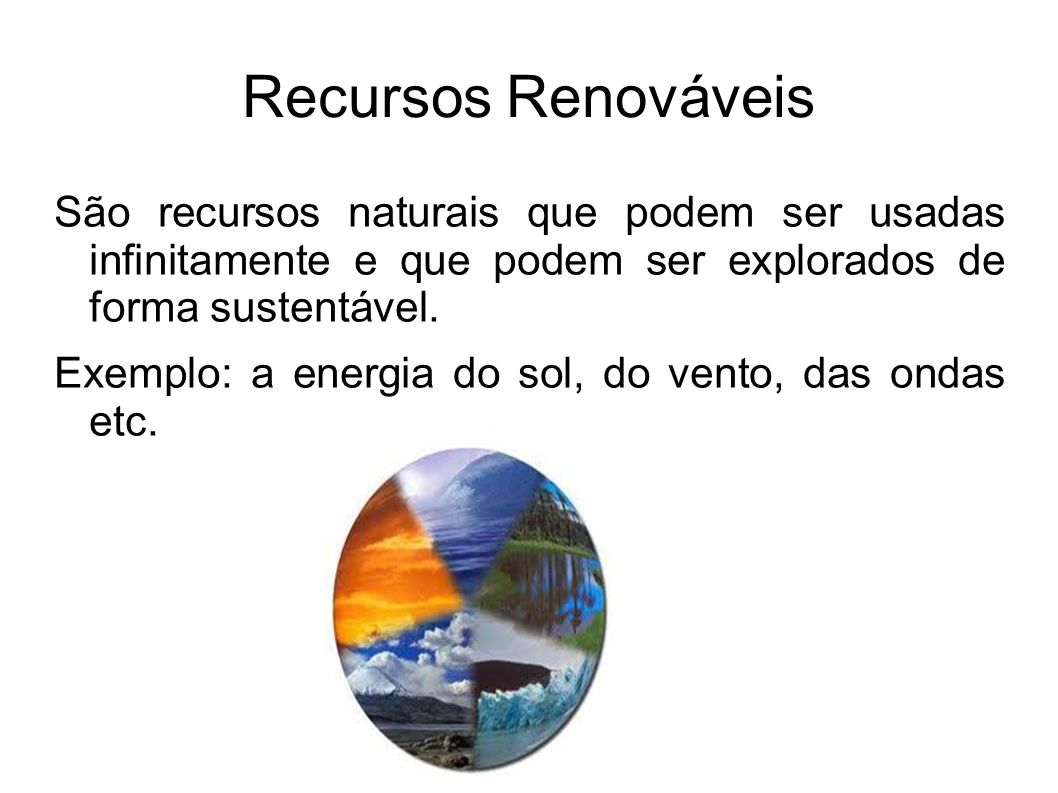 Recursos Renováveis São recursos naturais que podem ser usadas infinitamente e que podem ser explorados de forma sustentável.