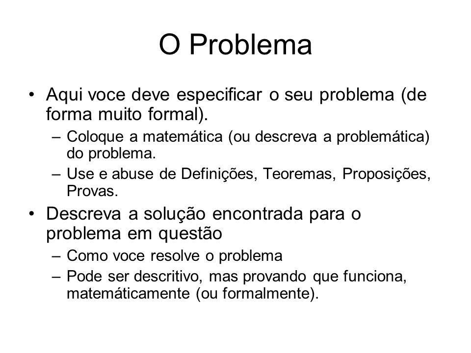 O Problema Aqui voce deve especificar o seu problema (de forma muito formal). Coloque a matemática (ou descreva a problemática) do problema.