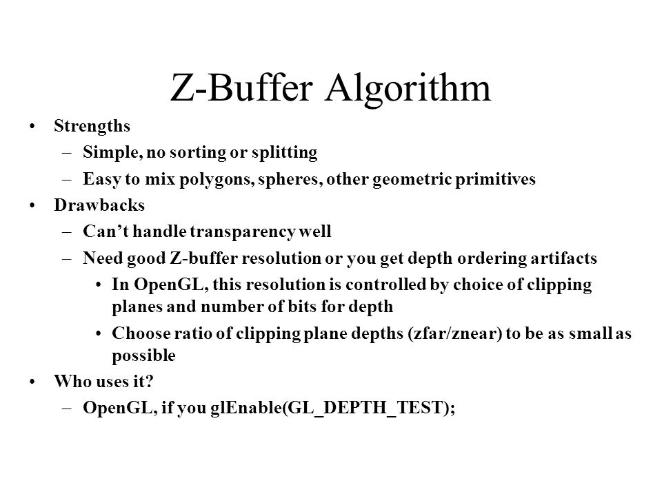Z-Buffer Algorithm Strengths Simple, no sorting or splitting