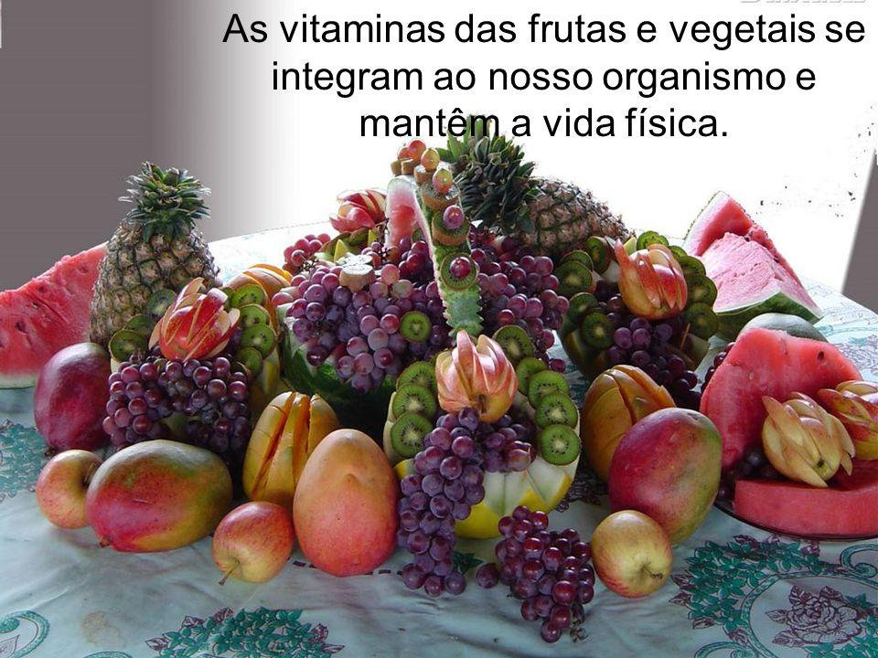 As vitaminas das frutas e vegetais se integram ao nosso organismo e mantêm a vida física.