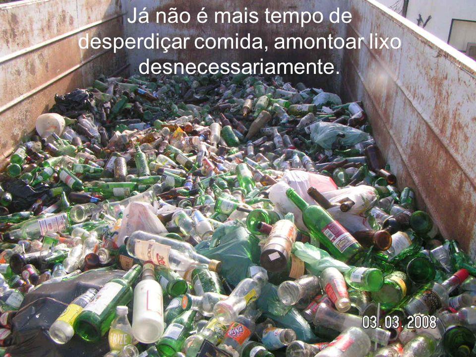 Já não é mais tempo de desperdiçar comida, amontoar lixo desnecessariamente.