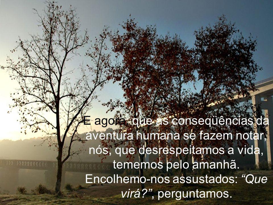 E agora, que as conseqüências da aventura humana se fazem notar, nós, que desrespeitamos a vida, tememos pelo amanhã.