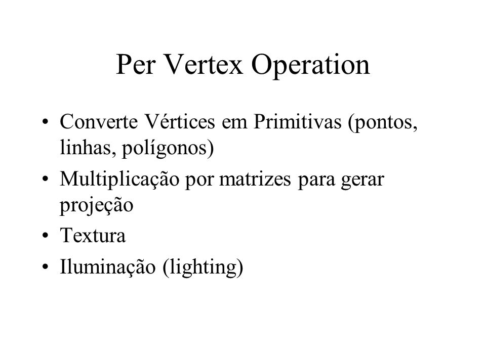 Per Vertex Operation Converte Vértices em Primitivas (pontos, linhas, polígonos) Multiplicação por matrizes para gerar projeção.