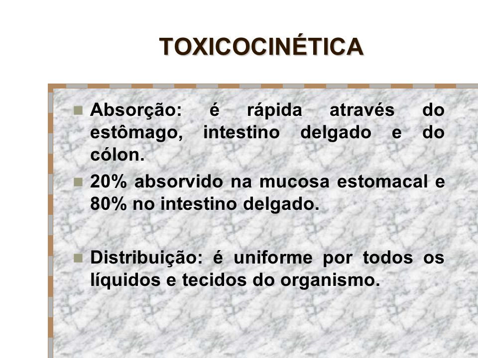 TOXICOCINÉTICA Absorção: é rápida através do estômago, intestino delgado e do cólon.