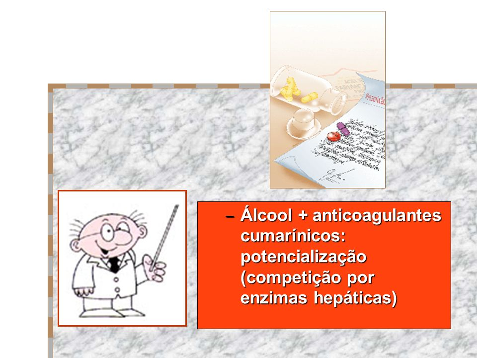 Álcool + anticoagulantes cumarínicos: potencialização (competição por enzimas hepáticas)