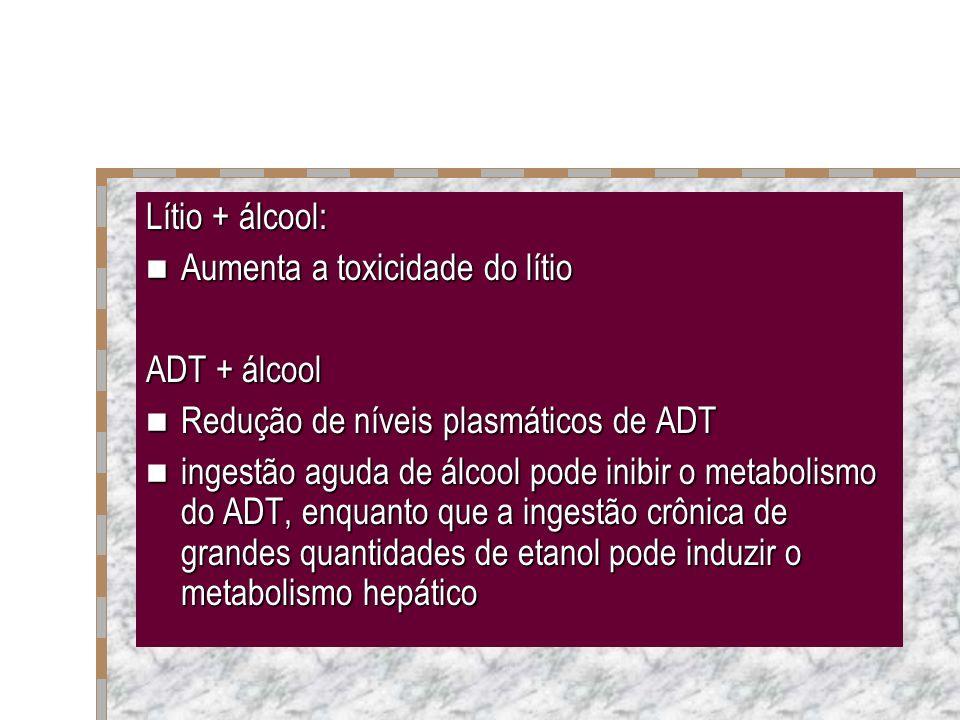 Lítio + álcool: Aumenta a toxicidade do lítio. ADT + álcool. Redução de níveis plasmáticos de ADT.