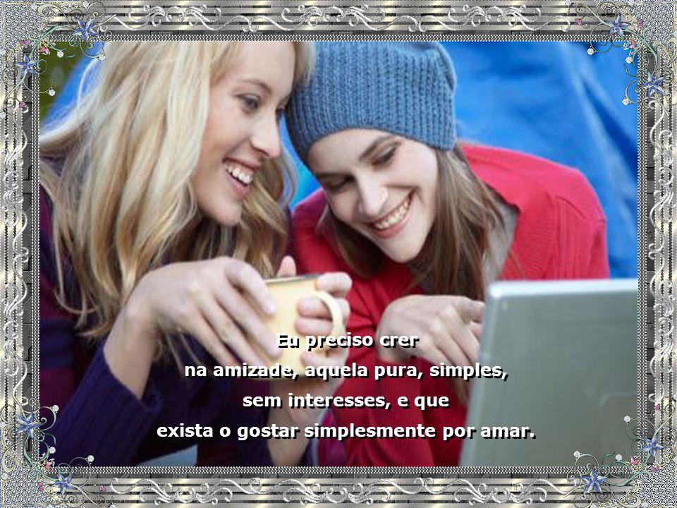 na amizade, aquela pura, simples, sem interesses, e que