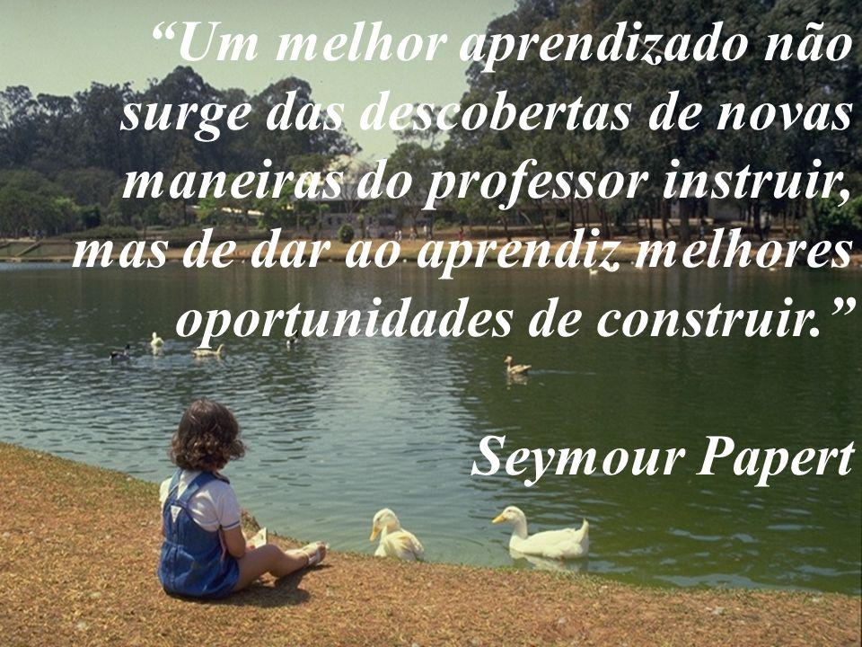 Um melhor aprendizado não surge das descobertas de novas maneiras do professor instruir, mas de dar ao aprendiz melhores oportunidades de construir. Seymour Papert