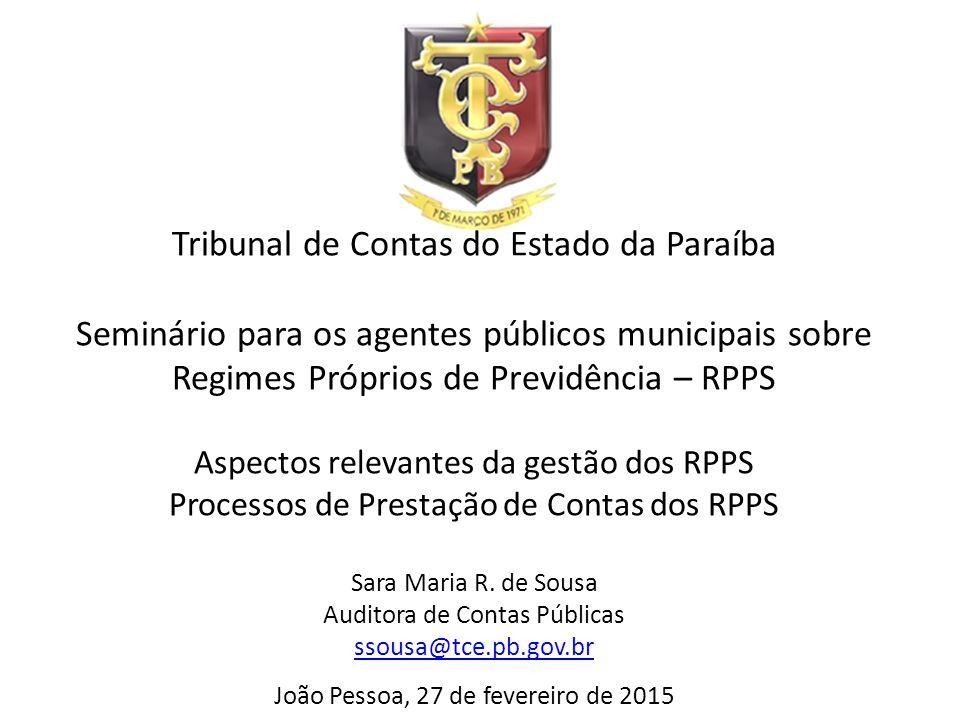 Tribunal de Contas do Estado da Paraíba Seminário para os agentes públicos municipais sobre Regimes Próprios de Previdência – RPPS Aspectos relevantes da gestão dos RPPS Processos de Prestação de Contas dos RPPS Sara Maria R.