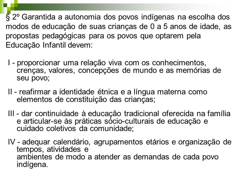 § 2º Garantida a autonomia dos povos indígenas na escolha dos modos de educação de suas crianças de 0 a 5 anos de idade, as propostas pedagógicas para os povos que optarem pela Educação Infantil devem: