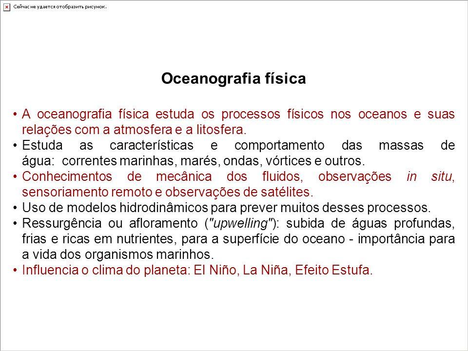 Oceanografia físicaA oceanografia física estuda os processos físicos nos oceanos e suas relações com a atmosfera e a litosfera.