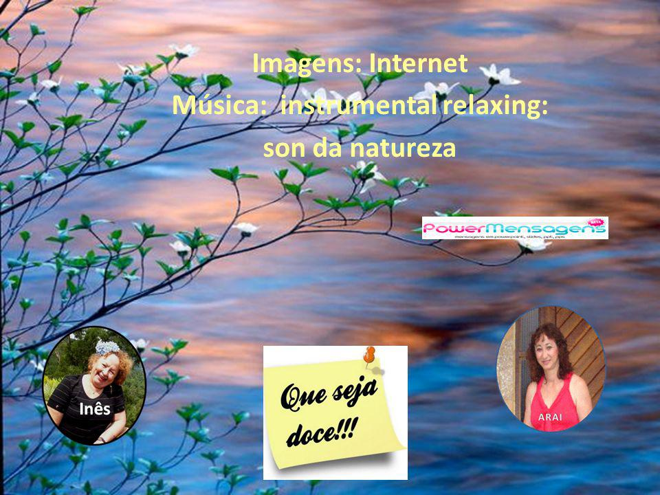 Imagens: Internet Música: instrumental relaxing: son da natureza
