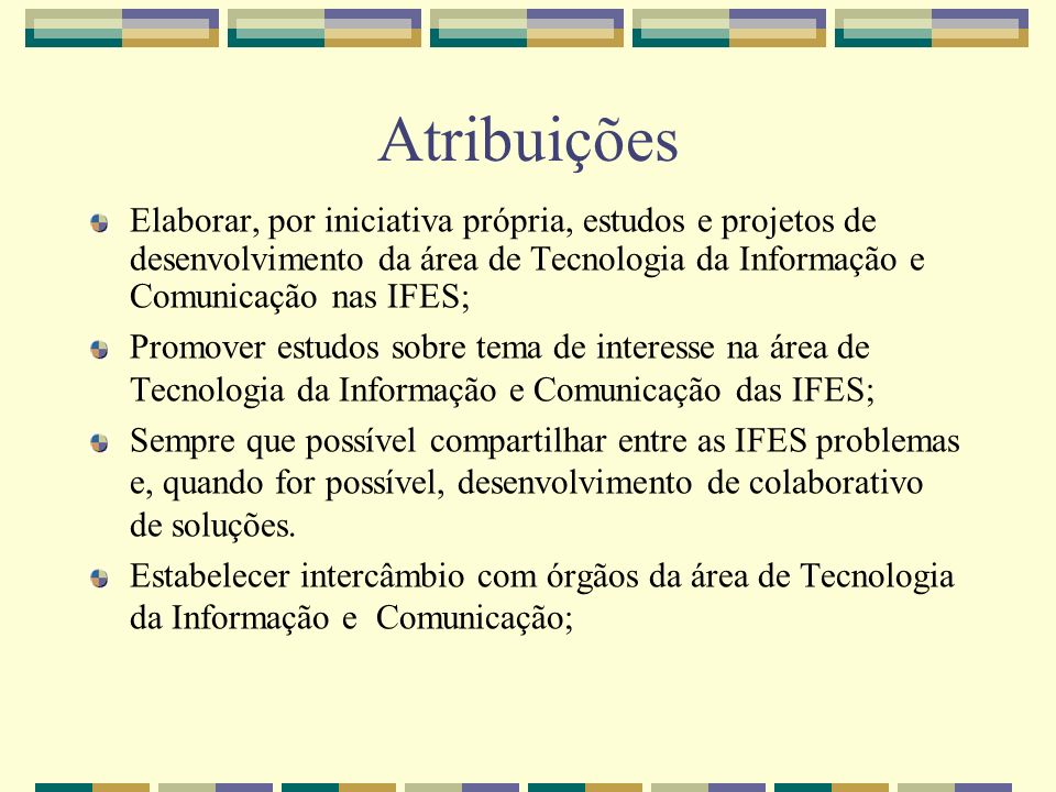Atribuições Elaborar, por iniciativa própria, estudos e projetos de desenvolvimento da área de Tecnologia da Informação e Comunicação nas IFES;