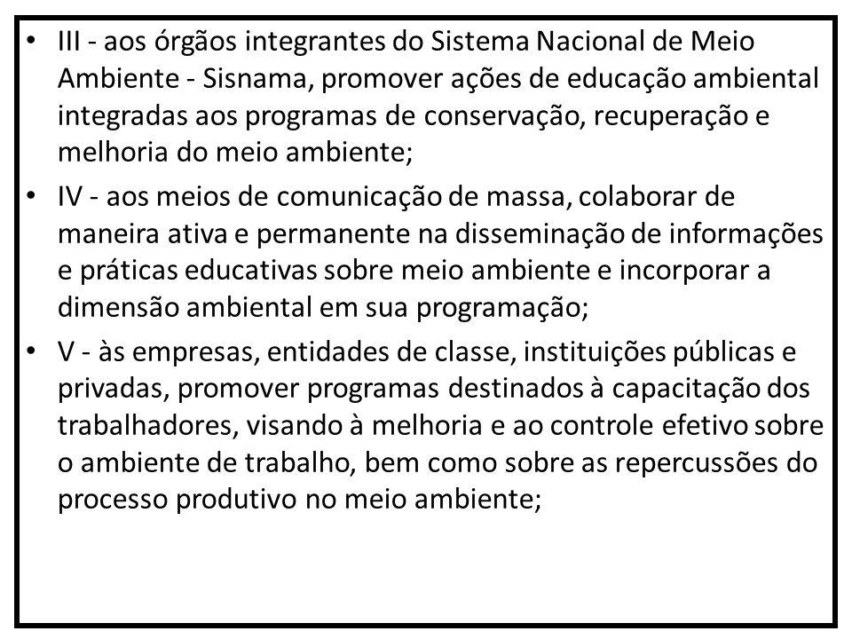 III - aos órgãos integrantes do Sistema Nacional de Meio Ambiente - Sisnama, promover ações de educação ambiental integradas aos programas de conservação, recuperação e melhoria do meio ambiente;