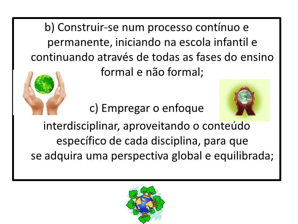 b) Construir-se num processo contínuo e permanente, iniciando na escola infantil e continuando através de todas as fases do ensino formal e não formal;