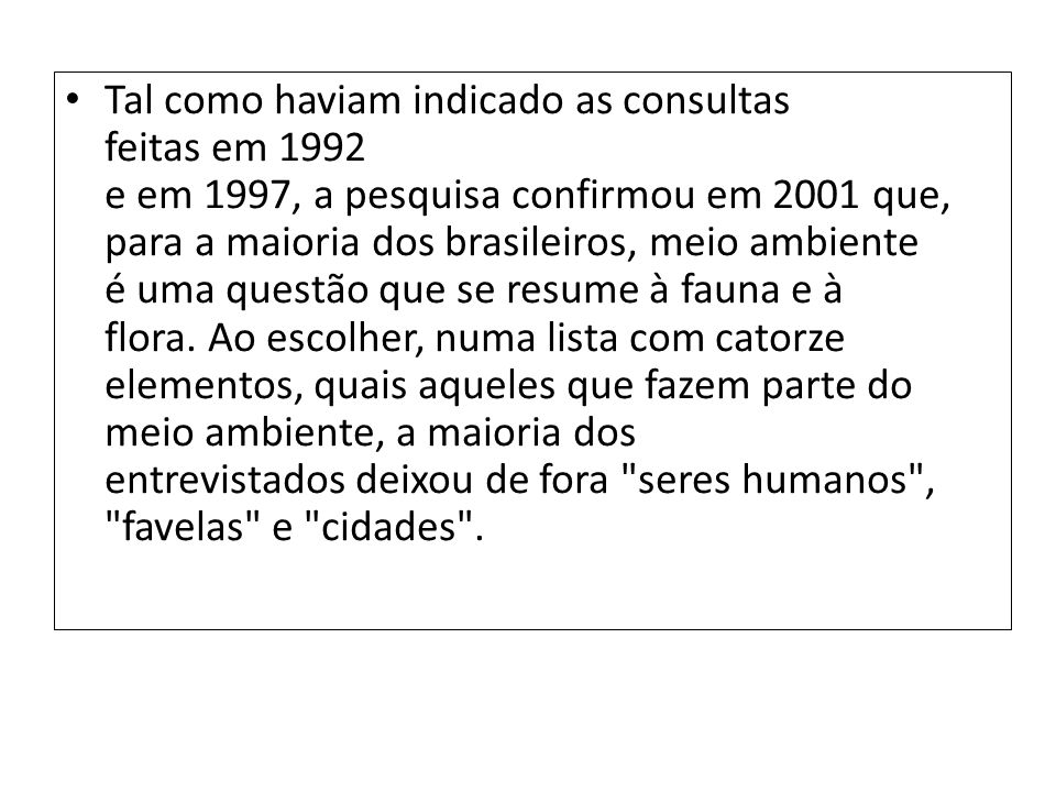 Tal como haviam indicado as consultas feitas em 1992 e em 1997, a pesquisa confirmou em 2001 que, para a maioria dos brasileiros, meio ambiente é uma questão que se resume à fauna e à flora. Ao escolher, numa lista com catorze elementos, quais aqueles que fazem parte do meio ambiente, a maioria dos entrevistados deixou de fora seres humanos , favelas e cidades .