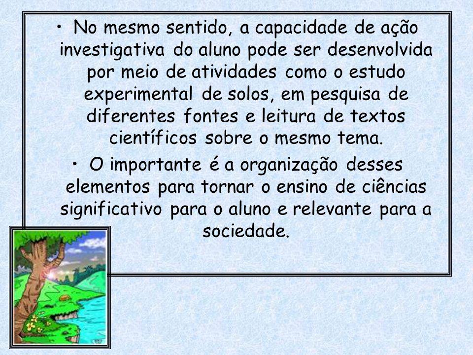 No mesmo sentido, a capacidade de ação investigativa do aluno pode ser desenvolvida por meio de atividades como o estudo experimental de solos, em pesquisa de diferentes fontes e leitura de textos científicos sobre o mesmo tema.
