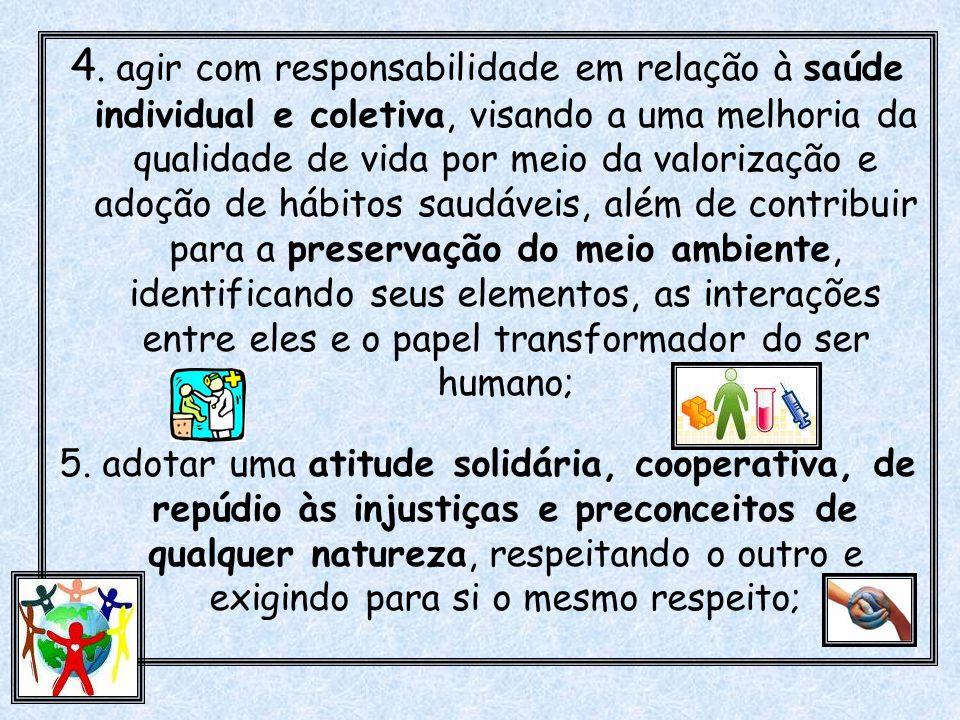 4. agir com responsabilidade em relação à saúde individual e coletiva, visando a uma melhoria da qualidade de vida por meio da valorização e adoção de hábitos saudáveis, além de contribuir para a preservação do meio ambiente, identificando seus elementos, as interações entre eles e o papel transformador do ser humano;