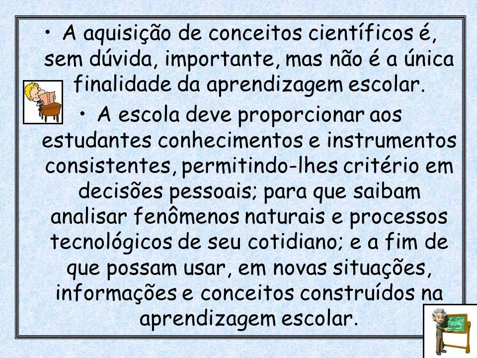 A aquisição de conceitos científicos é, sem dúvida, importante, mas não é a única finalidade da aprendizagem escolar.