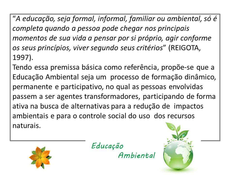 A educação, seja formal, informal, familiar ou ambiental, só é completa quando a pessoa pode chegar nos principais momentos de sua vida a pensar por si próprio, agir conforme os seus princípios, viver segundo seus critérios (REIGOTA, 1997).