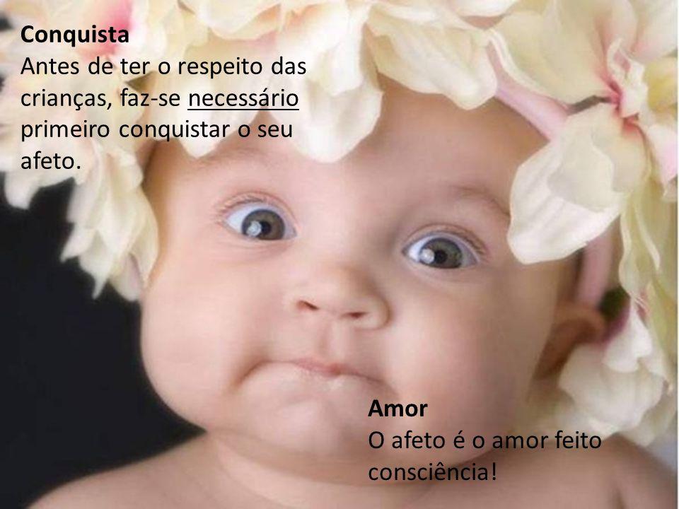 Conquista Antes de ter o respeito das crianças, faz-se necessário primeiro conquistar o seu afeto. Amor.