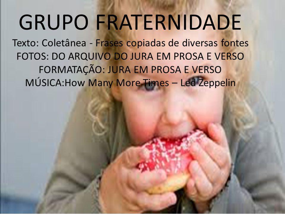 GRUPO FRATERNIDADE Texto: Coletânea - Frases copiadas de diversas fontes. FOTOS: DO ARQUIVO DO JURA EM PROSA E VERSO.
