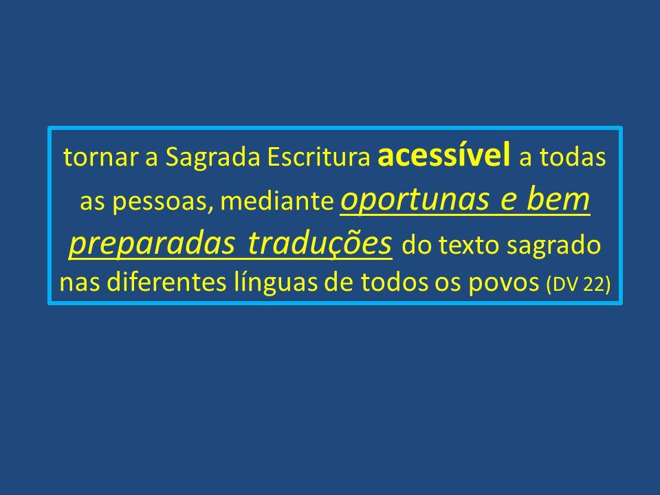tornar a Sagrada Escritura acessível a todas as pessoas, mediante oportunas e bem preparadas traduções do texto sagrado nas diferentes línguas de todos os povos (DV 22)