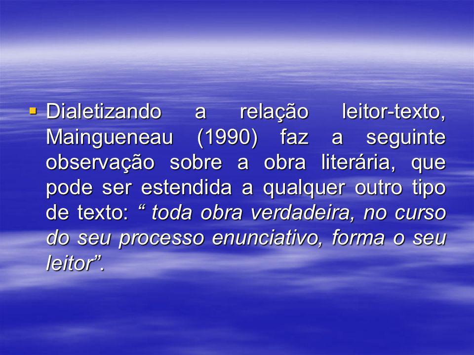 Dialetizando a relação leitor-texto, Maingueneau (1990) faz a seguinte observação sobre a obra literária, que pode ser estendida a qualquer outro tipo de texto: toda obra verdadeira, no curso do seu processo enunciativo, forma o seu leitor .