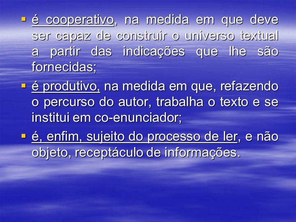 é cooperativo, na medida em que deve ser capaz de construir o universo textual a partir das indicações que lhe são fornecidas;