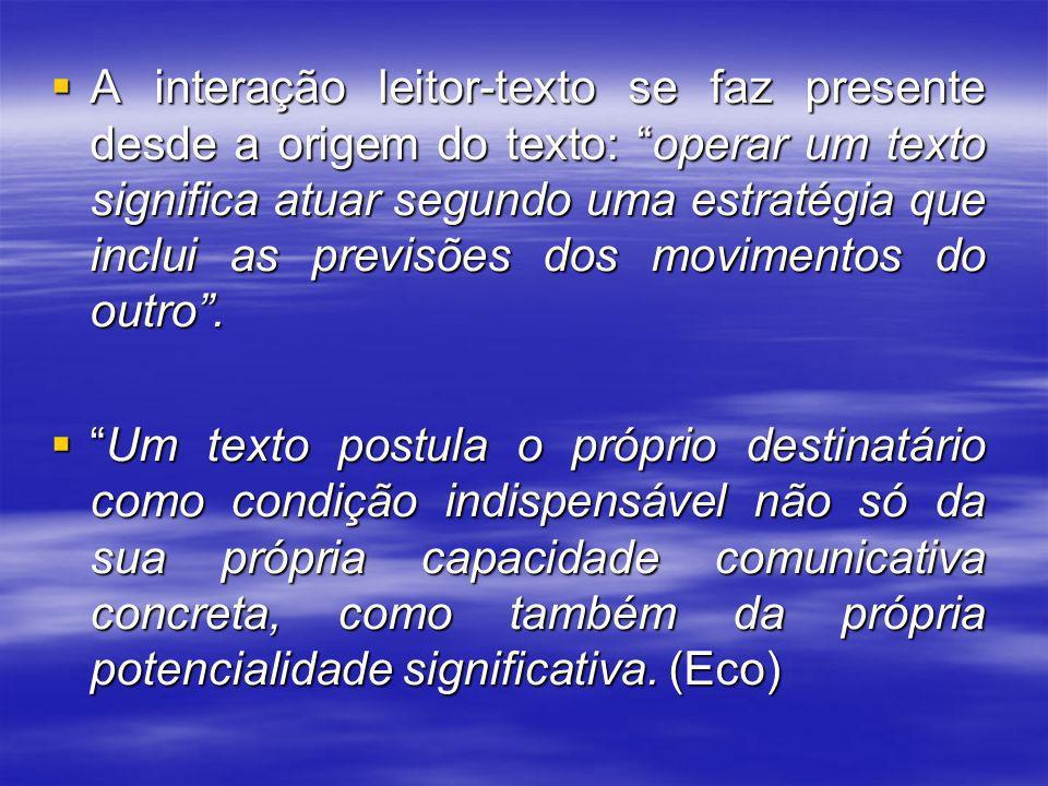 A interação leitor-texto se faz presente desde a origem do texto: operar um texto significa atuar segundo uma estratégia que inclui as previsões dos movimentos do outro .