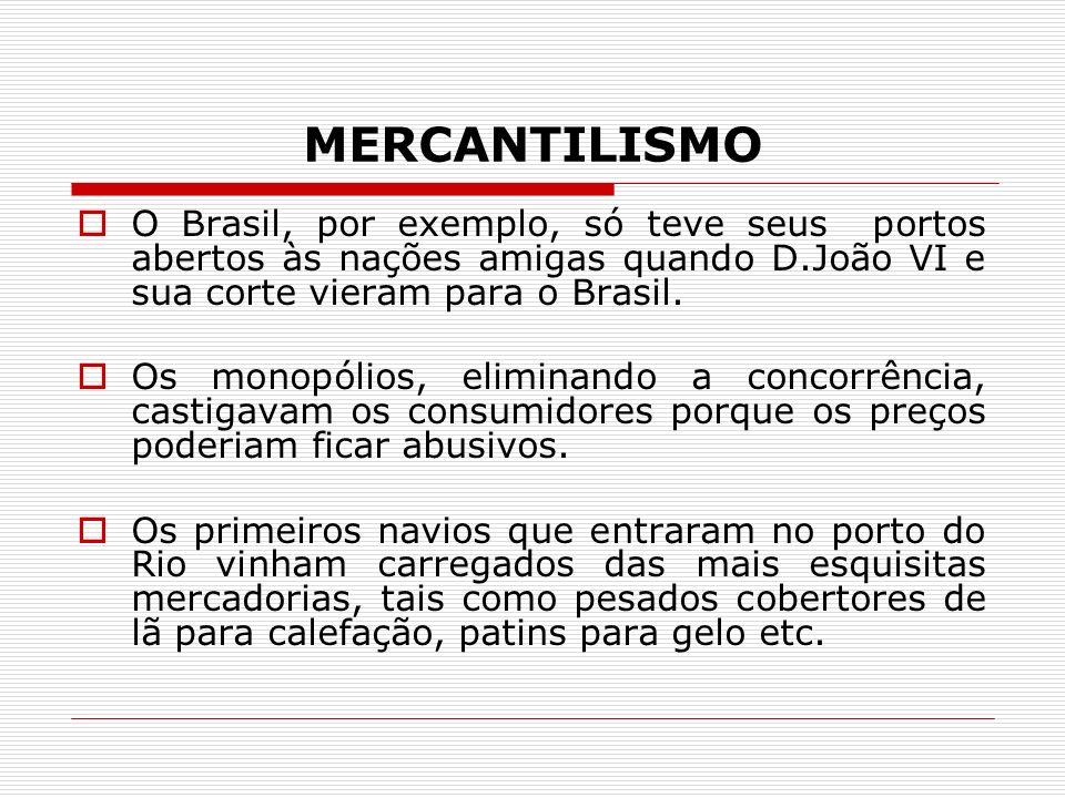 MERCANTILISMO O Brasil, por exemplo, só teve seus portos abertos às nações amigas quando D.João VI e sua corte vieram para o Brasil.