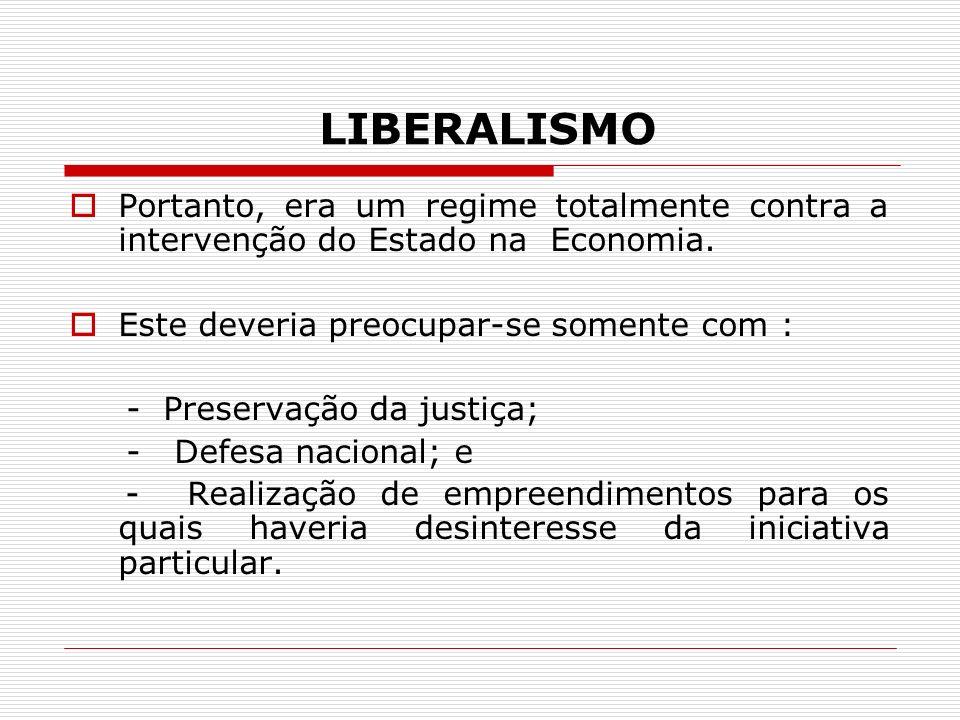 LIBERALISMO Portanto, era um regime totalmente contra a intervenção do Estado na Economia. Este deveria preocupar-se somente com :