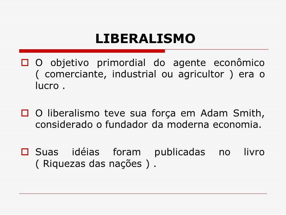 LIBERALISMO O objetivo primordial do agente econômico ( comerciante, industrial ou agricultor ) era o lucro .