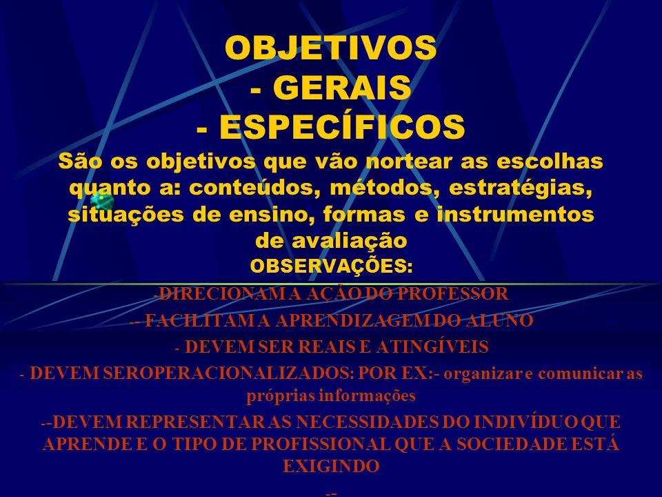OBJETIVOS - GERAIS - ESPECÍFICOS São os objetivos que vão nortear as escolhas quanto a: conteúdos, métodos, estratégias, situações de ensino, formas e instrumentos de avaliação