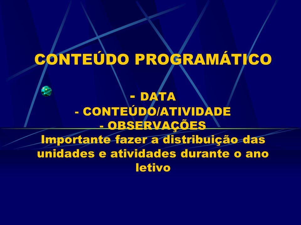 CONTEÚDO PROGRAMÁTICO - DATA - CONTEÚDO/ATIVIDADE - OBSERVAÇÕES Importante fazer a distribuição das unidades e atividades durante o ano letivo