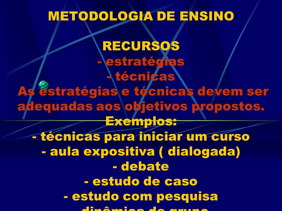 METODOLOGIA DE ENSINO RECURSOS - estratégias - técnicas As estratégias e técnicas devem ser adequadas aos objetivos propostos.