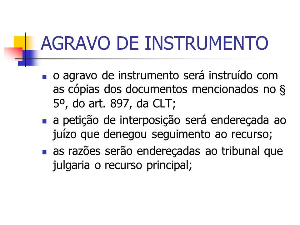 AGRAVO DE INSTRUMENTO o agravo de instrumento será instruído com as cópias dos documentos mencionados no § 5º, do art. 897, da CLT;