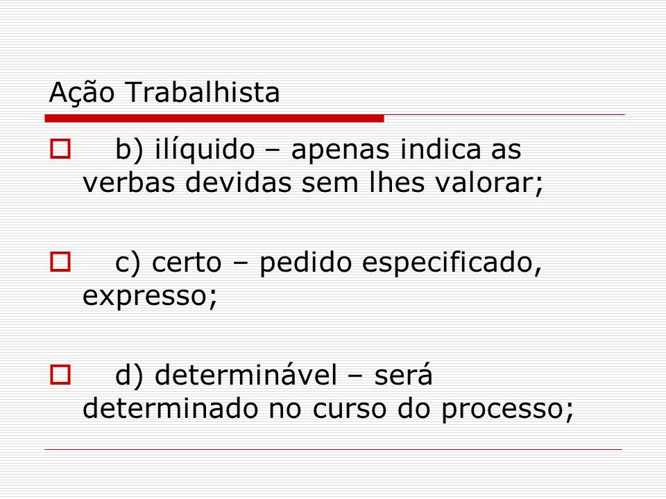 Ação Trabalhista b) ilíquido – apenas indica as verbas devidas sem lhes valorar; c) certo – pedido especificado, expresso;