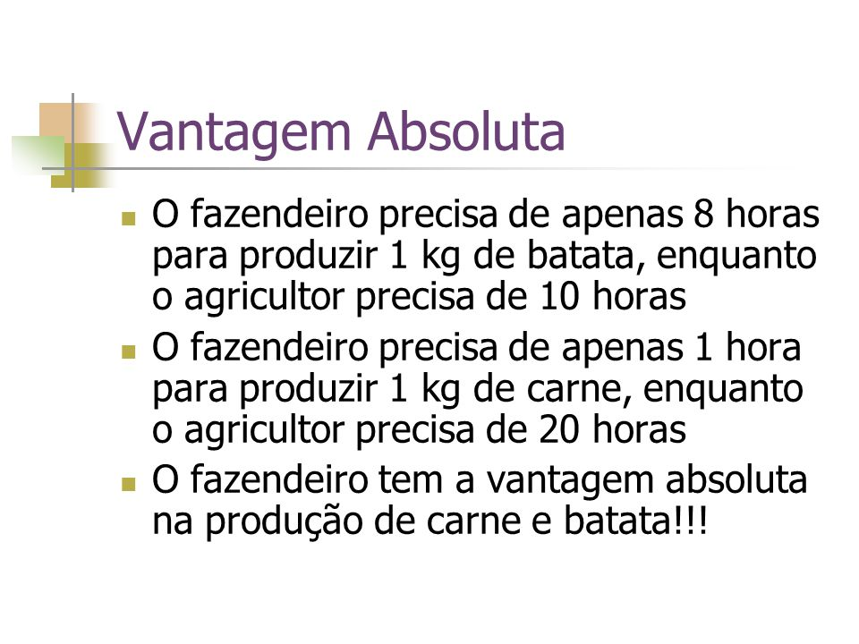 Vantagem Absoluta O fazendeiro precisa de apenas 8 horas para produzir 1 kg de batata, enquanto o agricultor precisa de 10 horas.