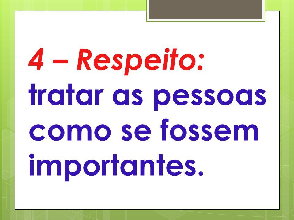4 – Respeito: tratar as pessoas como se fossem importantes.