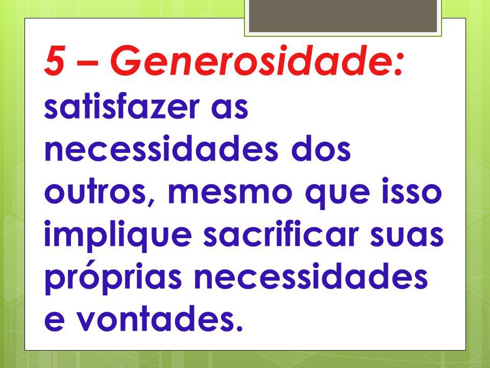 5 – Generosidade: satisfazer as necessidades dos outros, mesmo que isso implique sacrificar suas próprias necessidades e vontades.
