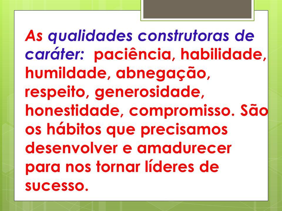 As qualidades construtoras de caráter: paciência, habilidade, humildade, abnegação, respeito, generosidade, honestidade, compromisso.