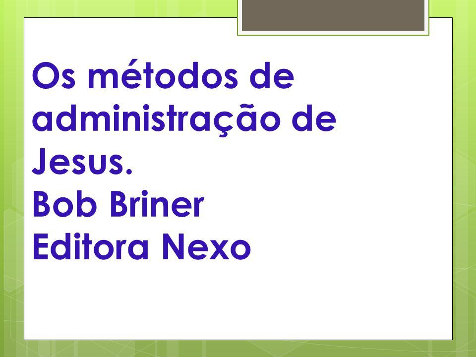 Os métodos de administração de Jesus. Bob Briner Editora Nexo