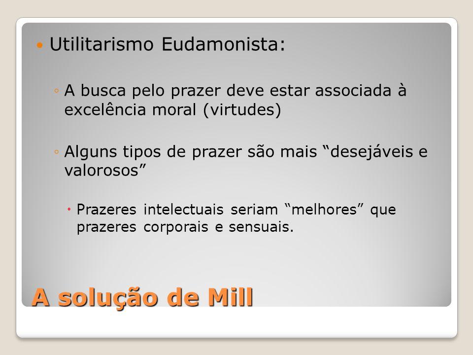 A solução de Mill Utilitarismo Eudamonista: