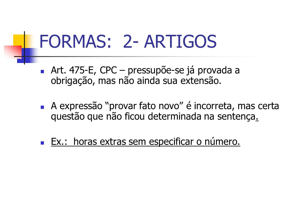 FORMAS: 2- ARTIGOS Art. 475-E, CPC – pressupõe-se já provada a obrigação, mas não ainda sua extensão.