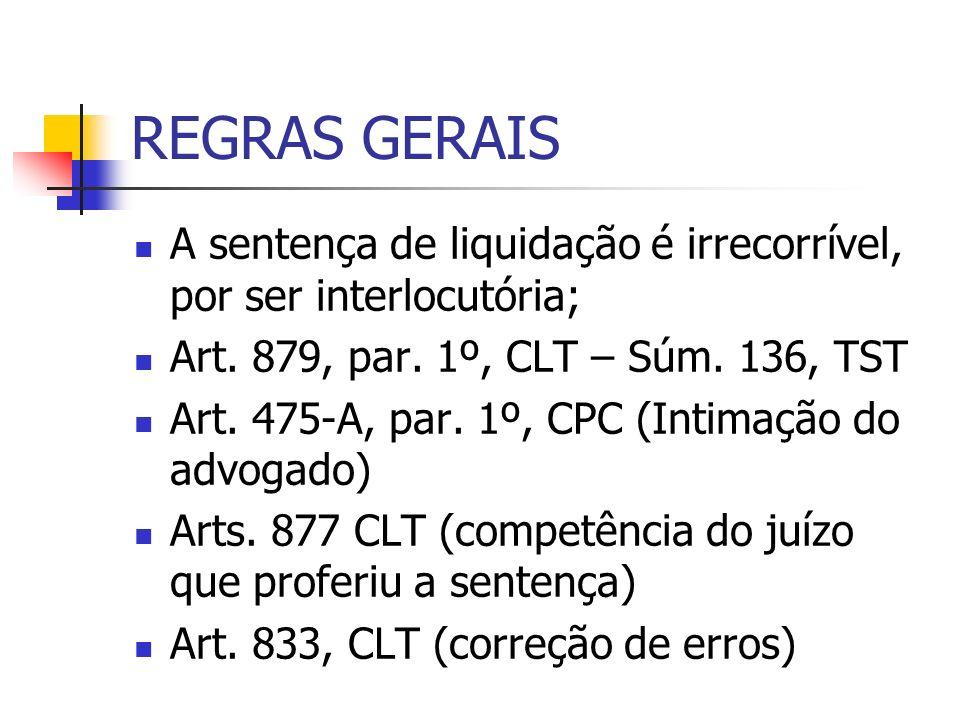 REGRAS GERAIS A sentença de liquidação é irrecorrível, por ser interlocutória; Art. 879, par. 1º, CLT – Súm. 136, TST.