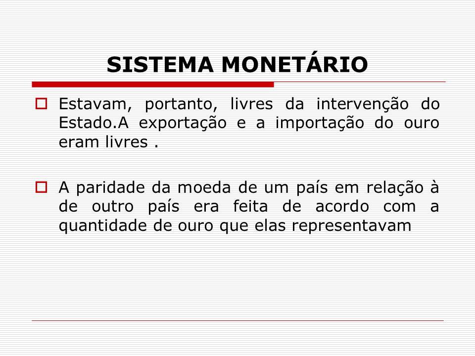 SISTEMA MONETÁRIO Estavam, portanto, livres da intervenção do Estado.A exportação e a importação do ouro eram livres .