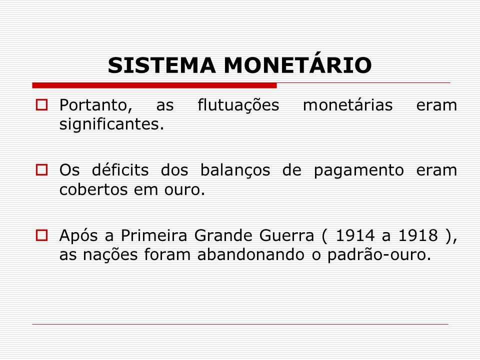 SISTEMA MONETÁRIO Portanto, as flutuações monetárias eram significantes. Os déficits dos balanços de pagamento eram cobertos em ouro.