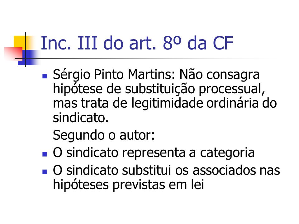 Inc. III do art. 8º da CF Sérgio Pinto Martins: Não consagra hipótese de substituição processual, mas trata de legitimidade ordinária do sindicato.